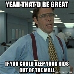 Yeah that'd be great... - Yeah that'd be great  If you could keep your kids out of the mall