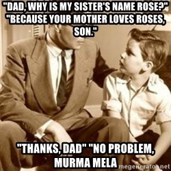 "father son  - ""Dad, why is my SISTER'S name rose?"" ""Because your mother loves roses, son.""  ""thanks, dad"" ""no problem, murma mela"