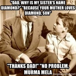 "father son  - ""dad, why is my sister's name diamond?"" ""because your mother loves diamond, son"" ""thanks dad!"" ""no problem, murma mela"