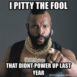 Mr T - i pitty the fool that didnt power up last year