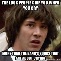 Conspiracy Keanu - The look people give you when you cry More than the band's songs that are about crying