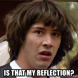 Conspiracy Keanu - Is that my reflection?