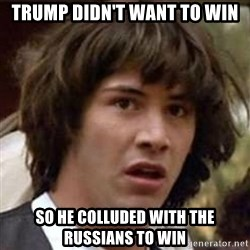 Conspiracy Keanu - Trump didn't want to win so he colluded with the russians to win