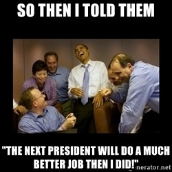 """obama laughing  - So then I told them """"The next president will do a much better job then I did!"""""""