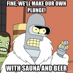 bender blackjack and hookers - Fine, We'll make our own plunge! with sauna and beer