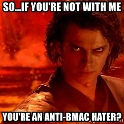 Anakin Skywalker - So...if you're not with me you're an anti-bmac hater?