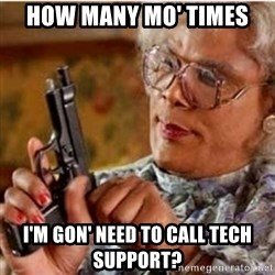 Madea-gun meme - How many mo' times I'm gon' need to call tech support?