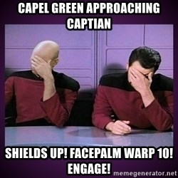 Double Facepalm - CAPEL GREEN APPROACHING CAPTIAN SHIELDS UP! FACEPALM WARP 10! ENGAGE!