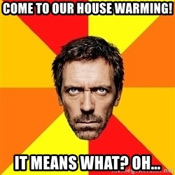Diagnostic House - Come to our House Warming! It means what? Oh...
