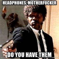 English motherfucker, do you speak it? - headphones, motherfucker Do you have them