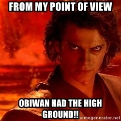 Anakin Skywalker - From my point of view Obiwan had the high ground!!
