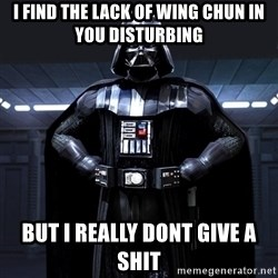 Darth Vader - i find the lack of Wing Chun in you disturbing but i really dont give a shit
