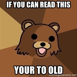 Pedobear - if you can read this YOUR TO OLD