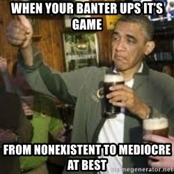 obama beer - When your banter ups it's game From nonexistent to mediocre at best