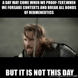 But it is not this Day ARAGORN - A day may come when we proof-text,when we forsake contexts and break all bonds of hermeneutics  but it is not this day