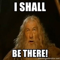Gandalf You Shall Not Pass - I SHALL BE THERE!
