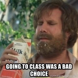 Milk was a bad choice - Going to class was a bad choice