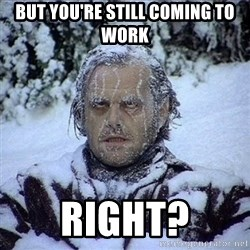 Frozen Jack - but you're still coming to work right?