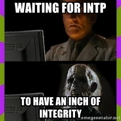ill just wait here - Waiting for INTP to have an inch of integrity