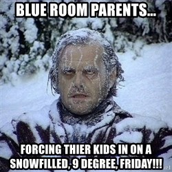 Frozen Jack - Blue Room Parents... Forcing thier kids in on a snowfilled, 9 Degree, FRIDAY!!!