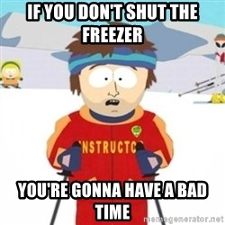 Bad time ski instructor 1 - If you don't shut the freezer you're gonna have a bad time