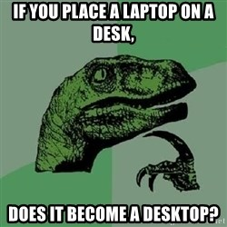 Philosoraptor - if you place a laptop on a desk, does it become a desktop?