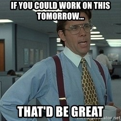 That'd be great guy - If you could work on this tomorrow... That'd BE GREAT