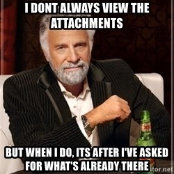 i dont always - I dont always view the attachments  but when i do, its after i've asked for what's already there