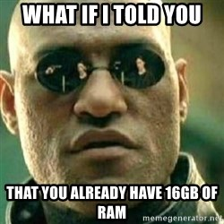 What If I Told You - WHAT IF I TOLD YOU THAT YOU ALREADY HAVE 16GB of RAM