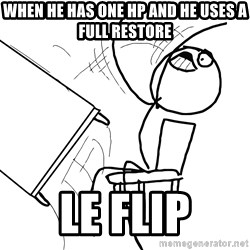Desk Flip Rage Guy - WHEN HE HAS ONE HP AND HE USES A FULL RESTORE le flip