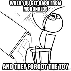 Desk Flip Rage Guy - WHEN YOU GET BACK FROM MCDONALDS AND THEY FORGOT THE TOY