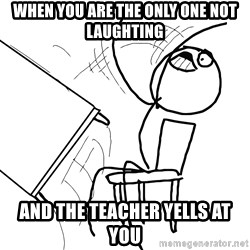 Desk Flip Rage Guy - WHEN YOU ARE THE ONLY ONE NOT LAUGHTING AND THE TEACHER YELLS AT YOU