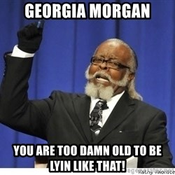 The tolerance is to damn high! - Georgia Morgan You are TOO damn old to be lyin like that!