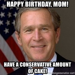 George Bush - Happy birthday, mom! Have a conservative amount of cake!