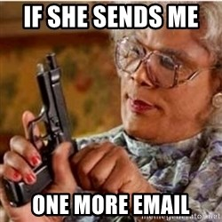 Madea-gun meme - If she sends me    one more email