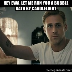 ryan gosling hey girl - Hey Ewa, let me run you a bubble bath by candlelight