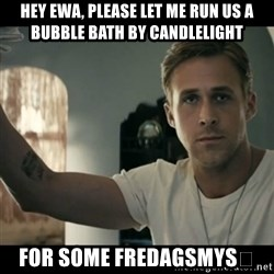 ryan gosling hey girl - Hey Ewa, please let me run us a bubble bath by candlelight For some Fredagsmys😜
