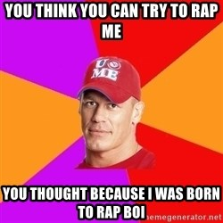 Hypocritical John Cena - You think you can try to rap me You thought because i was born to rap BOI