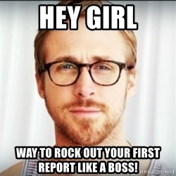 Ryan Gosling Hey Girl 3 - Hey girl Way to rock out your first report like a boss!