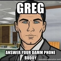 Archer - Greg Answer your Damm phone buddy
