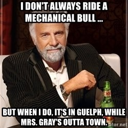 The Most Interesting Man In The World - I don't always ride a mechanical bull ... But when I do, it's in Guelph, while Mrs. Gray's outta town.