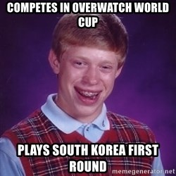 Bad Luck Brian - Competes in overwatch world cup Plays South Korea first round