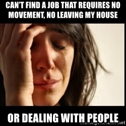 First World Problems - Can't find a job that requires no movement, no leaving my house  Or dealing with people