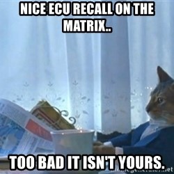 Sophisticated Cat - NICE ECU RECALL ON THE MATRIX.. TOO BAD IT ISN'T YOURS.