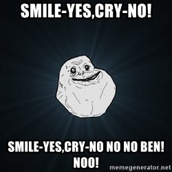 Forever Alone - Smile-yes,cry-no! Smile-yes,cry-no no no Ben!Noo!
