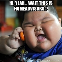 fat chinese kid - hi, yeah... wait this is homeadvisors ?