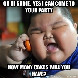 fat chinese kid - oh hi sadie.  yes i can come to your party How many cakes will you have?