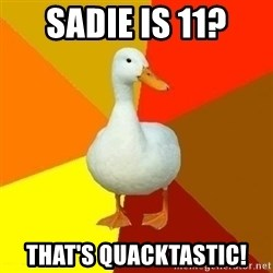 Technologically Impaired Duck - sadie is 11? that's quacktastic!