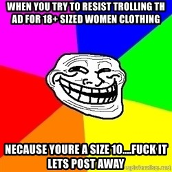 troll face1 - When you try to resist trolling th ad for 18+ sized women clothing Necause youre a size 10....Fuck it lets post away