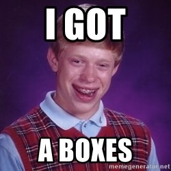 Bad Luck Brian - I got A Boxes